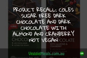 PRODUCT RECALL COLES SUGAR FREE DARK CHOCOLATE AND DARK CHOCOLATE WITH ALMOND AND CRANBERRY NOT VEGAN